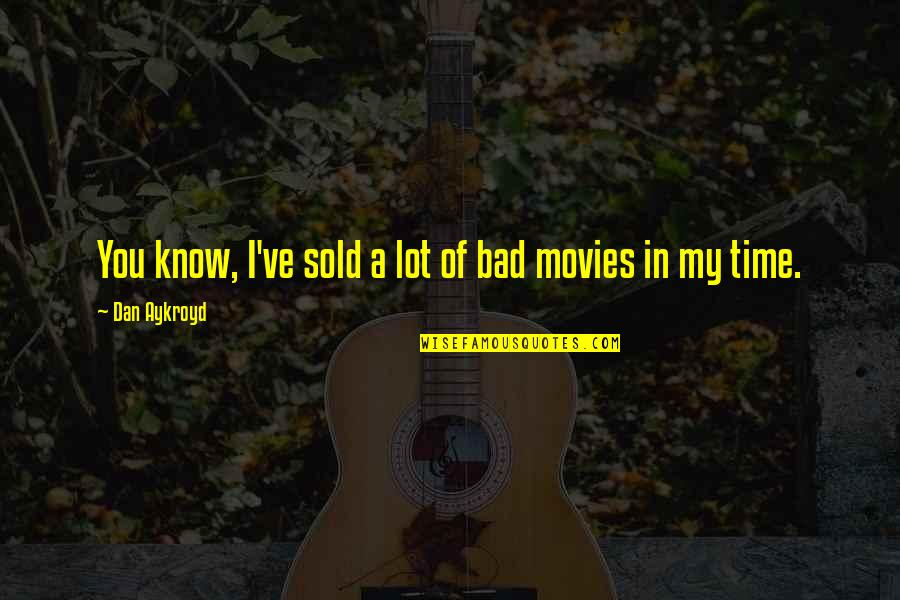 Time In Movies Quotes By Dan Aykroyd: You know, I've sold a lot of bad