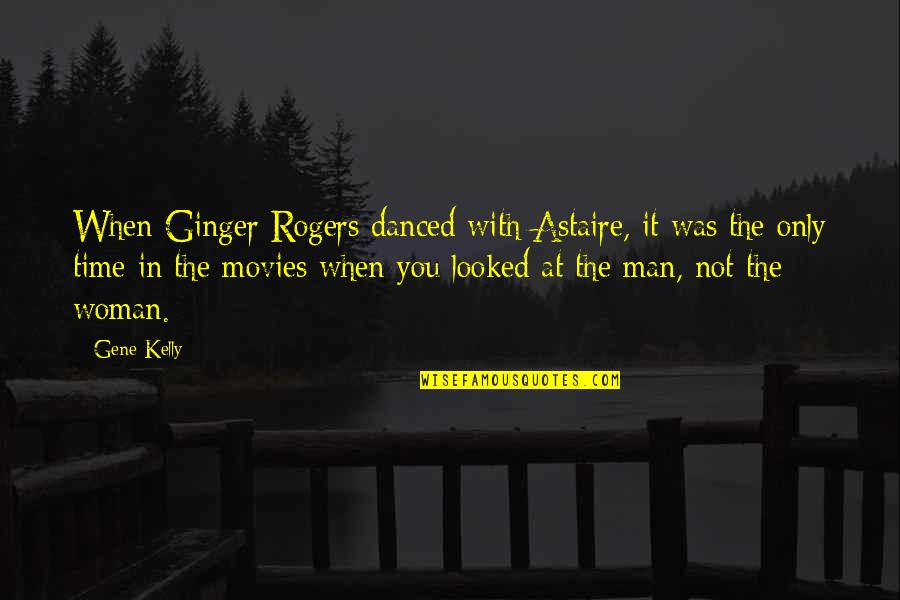 Time In Movies Quotes By Gene Kelly: When Ginger Rogers danced with Astaire, it was