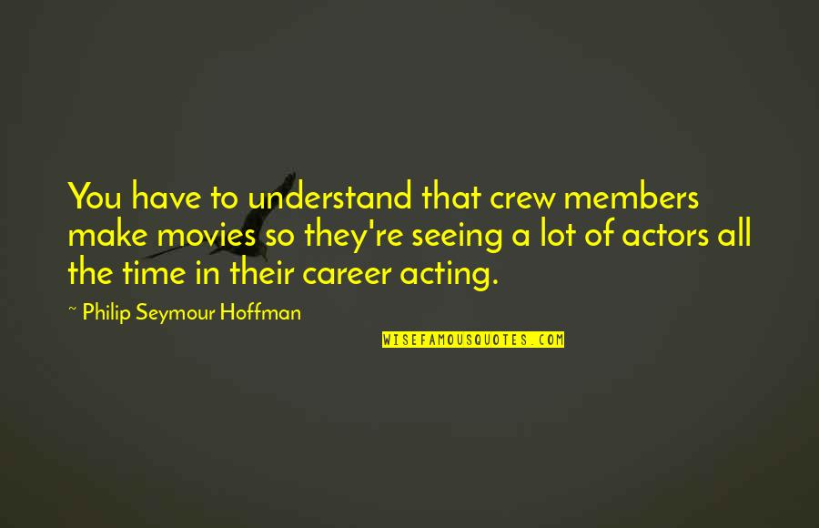 Time In Movies Quotes By Philip Seymour Hoffman: You have to understand that crew members make