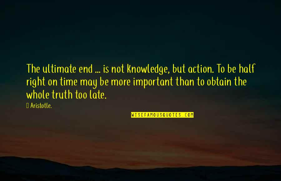 Time Is Right Quotes By Aristotle.: The ultimate end ... is not knowledge, but
