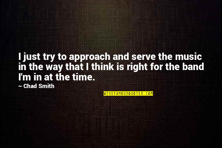Time Is Right Quotes By Chad Smith: I just try to approach and serve the