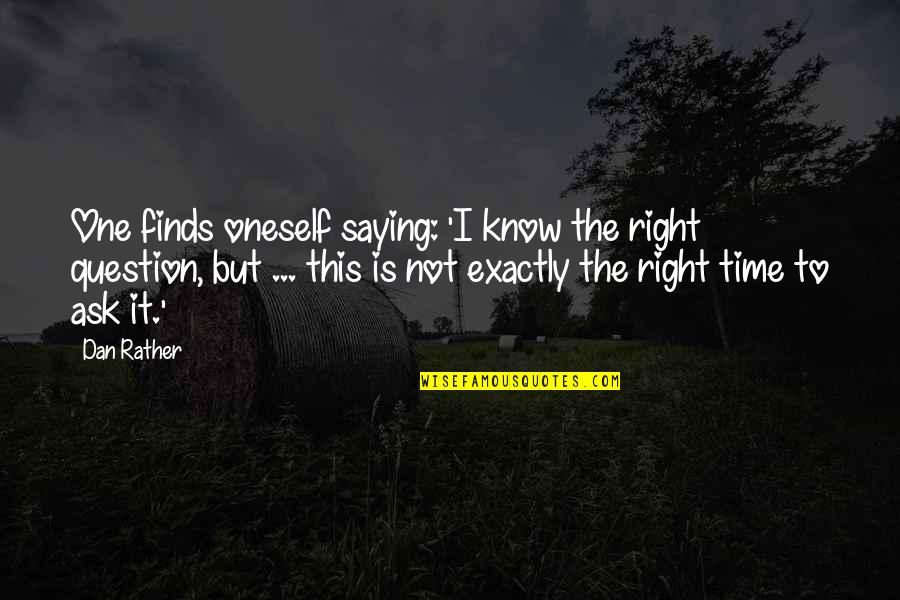 Time Is Right Quotes By Dan Rather: One finds oneself saying: 'I know the right