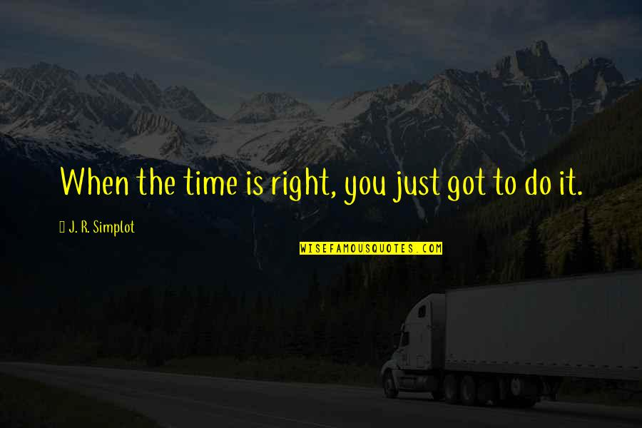 Time Is Right Quotes By J. R. Simplot: When the time is right, you just got