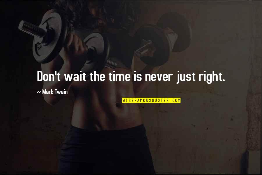 Time Is Right Quotes By Mark Twain: Don't wait the time is never just right.