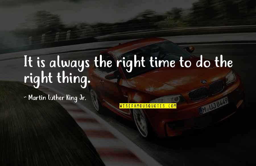 Time Is Right Quotes By Martin Luther King Jr.: It is always the right time to do
