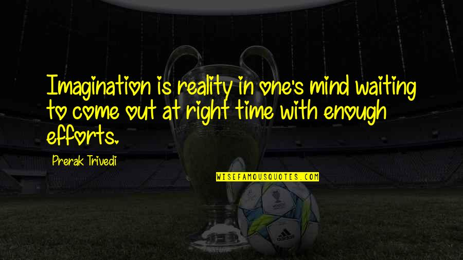 Time Is Right Quotes By Prerak Trivedi: Imagination is reality in one's mind waiting to