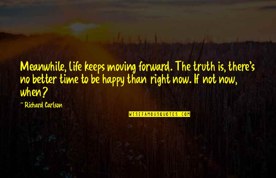 Time Is Right Quotes By Richard Carlson: Meanwhile, life keeps moving forward. The truth is,