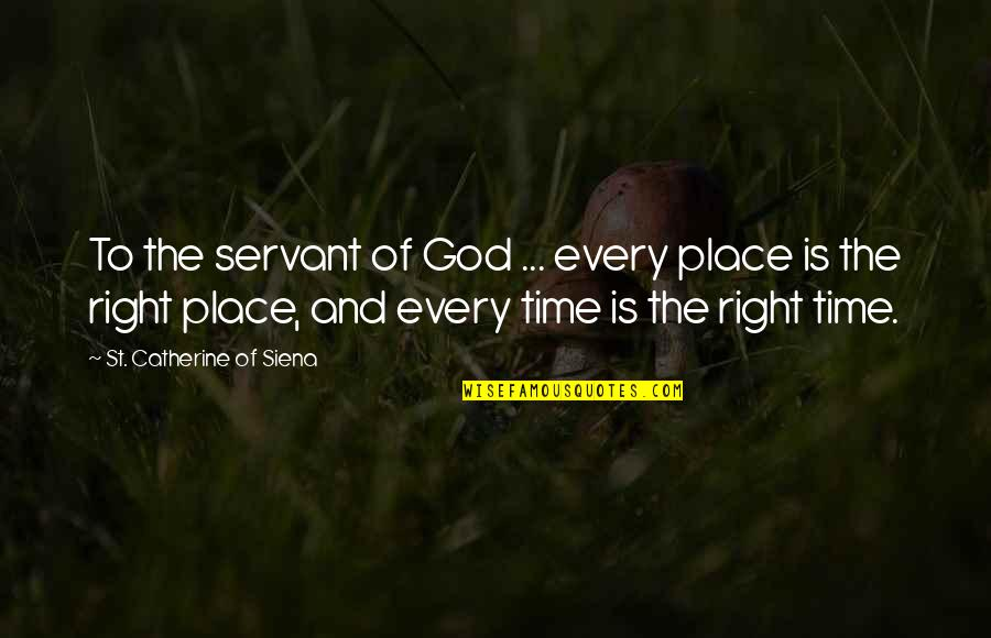 Time Is Right Quotes By St. Catherine Of Siena: To the servant of God ... every place