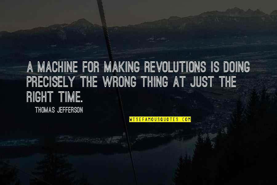 Time Is Right Quotes By Thomas Jefferson: A machine for making revolutions is doing precisely