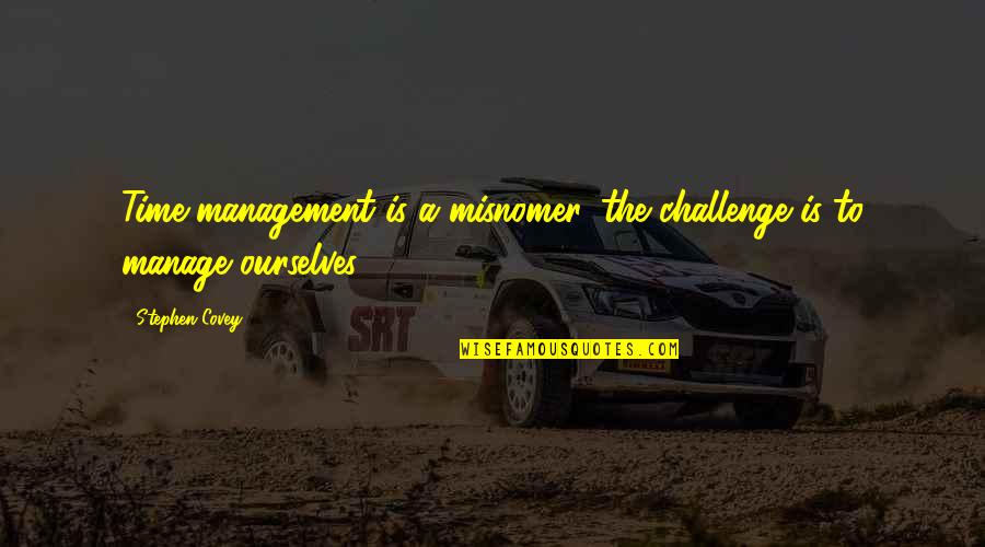 Time Management By Stephen Covey Quotes By Stephen Covey: Time management is a misnomer, the challenge is