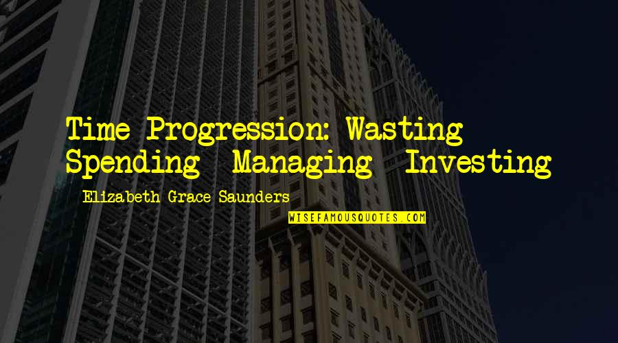 Time Management In Business Quotes By Elizabeth Grace Saunders: Time Progression: Wasting Spending Managing Investing