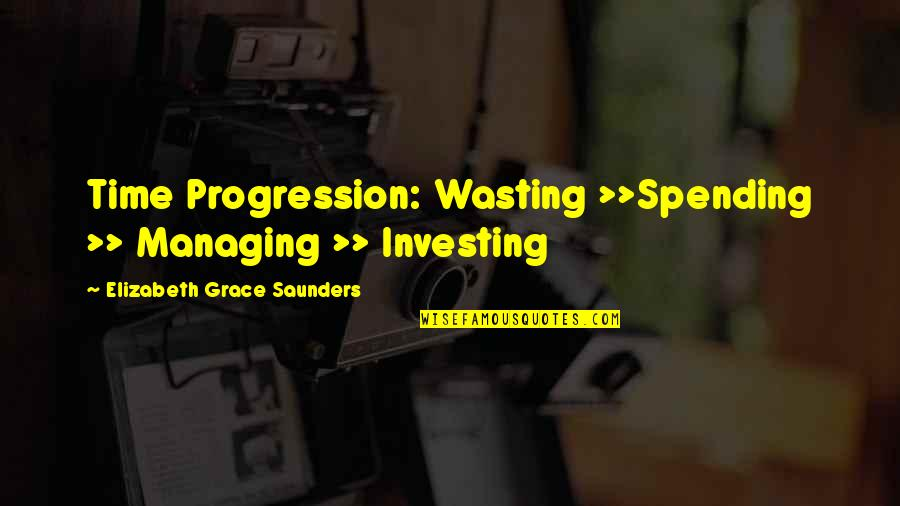 Time Management In Business Quotes By Elizabeth Grace Saunders: Time Progression: Wasting >>Spending >> Managing >> Investing