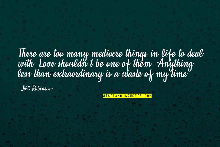 Time N Love Quotes By Jill Robinson: There are too many mediocre things in life