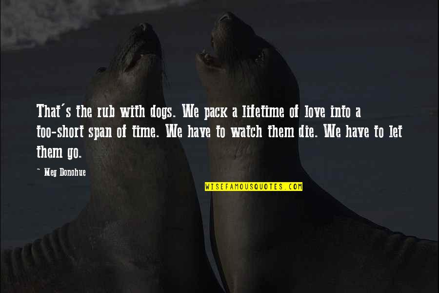 Time N Love Quotes By Meg Donohue: That's the rub with dogs. We pack a