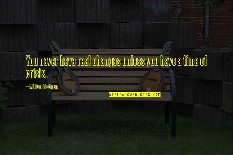 Time Never Changes Quotes By Milton Friedman: You never have real changes unless you have
