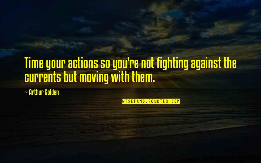 Time Not Moving Quotes By Arthur Golden: Time your actions so you're not fighting against