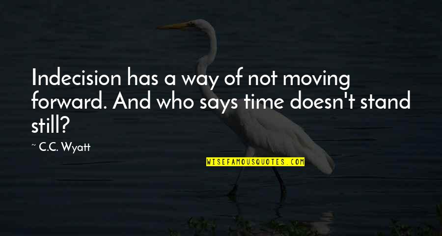Time Not Moving Quotes By C.C. Wyatt: Indecision has a way of not moving forward.