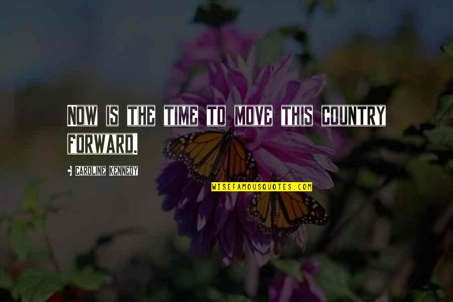 Time Not Moving Quotes By Caroline Kennedy: Now is the time to move this country