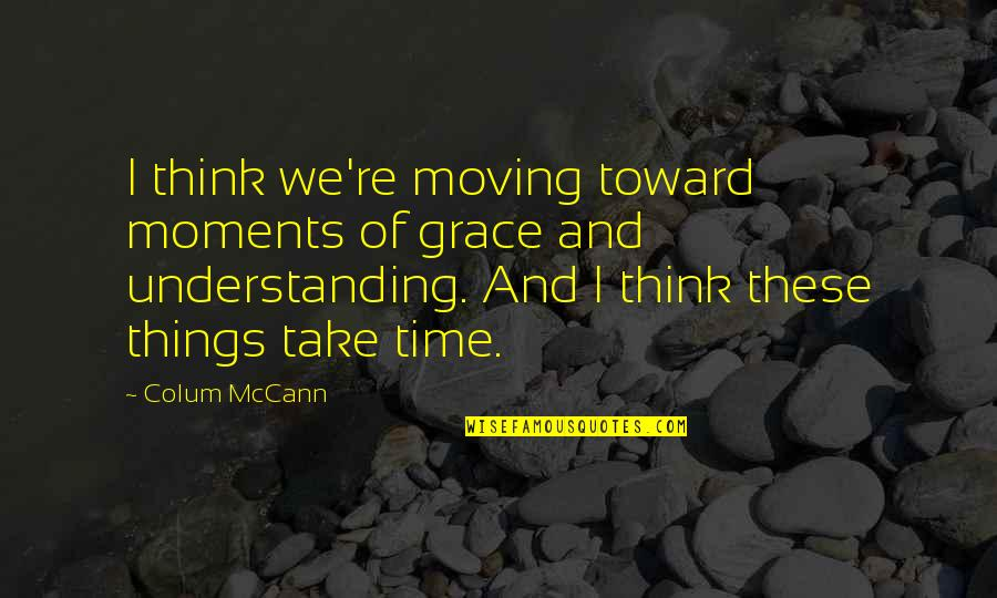 Time Not Moving Quotes By Colum McCann: I think we're moving toward moments of grace