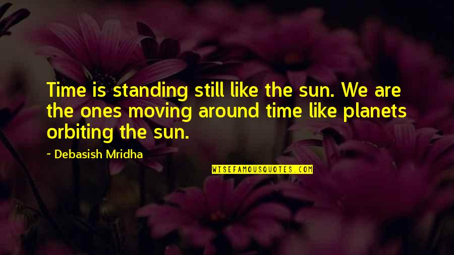 Time Not Moving Quotes By Debasish Mridha: Time is standing still like the sun. We