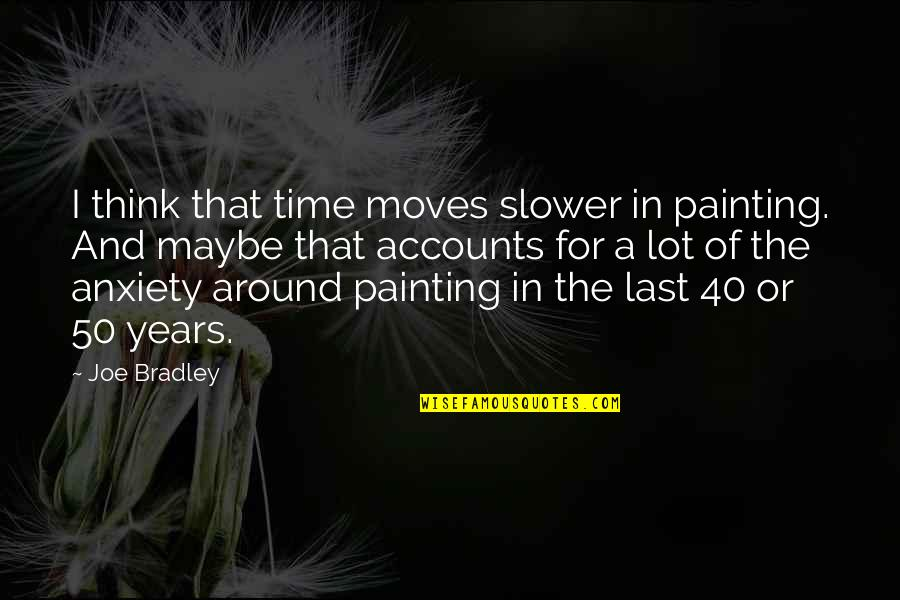Time Not Moving Quotes By Joe Bradley: I think that time moves slower in painting.