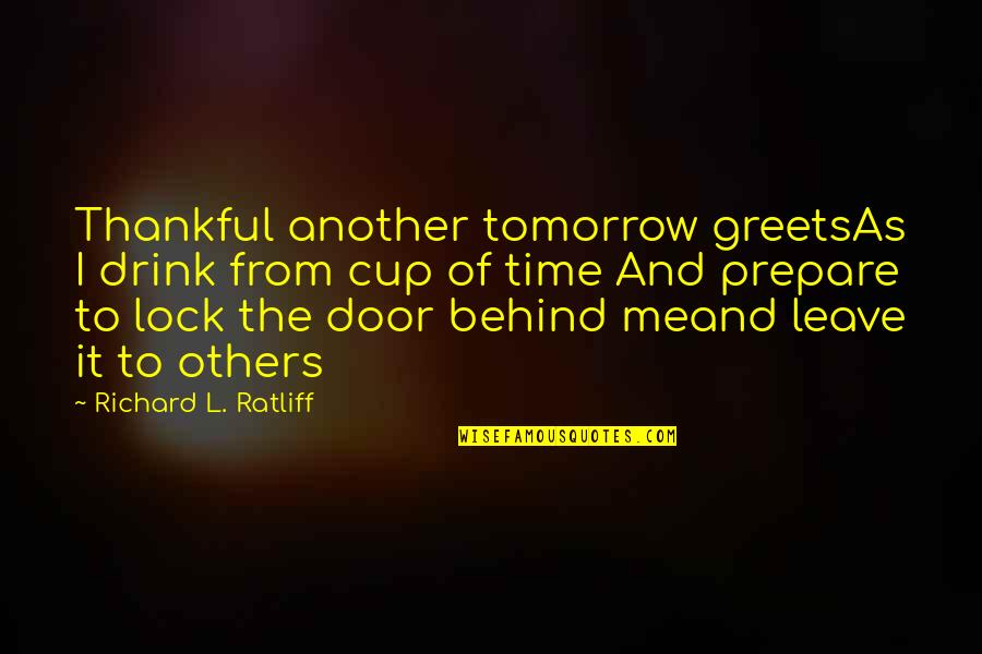 Time Not Moving Quotes By Richard L. Ratliff: Thankful another tomorrow greetsAs I drink from cup