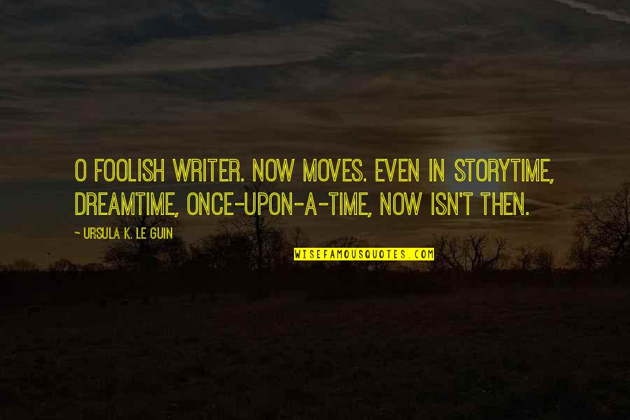 Time Not Moving Quotes By Ursula K. Le Guin: O foolish writer. Now moves. Even in storytime,