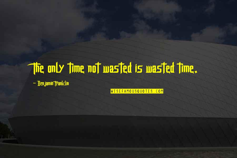 Time Not Wasted Quotes By Benjamin Franklin: The only time not wasted is wasted time.