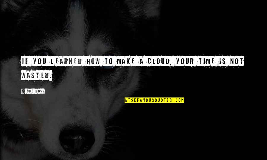 Time Not Wasted Quotes By Bob Ross: If you learned how to make a cloud,