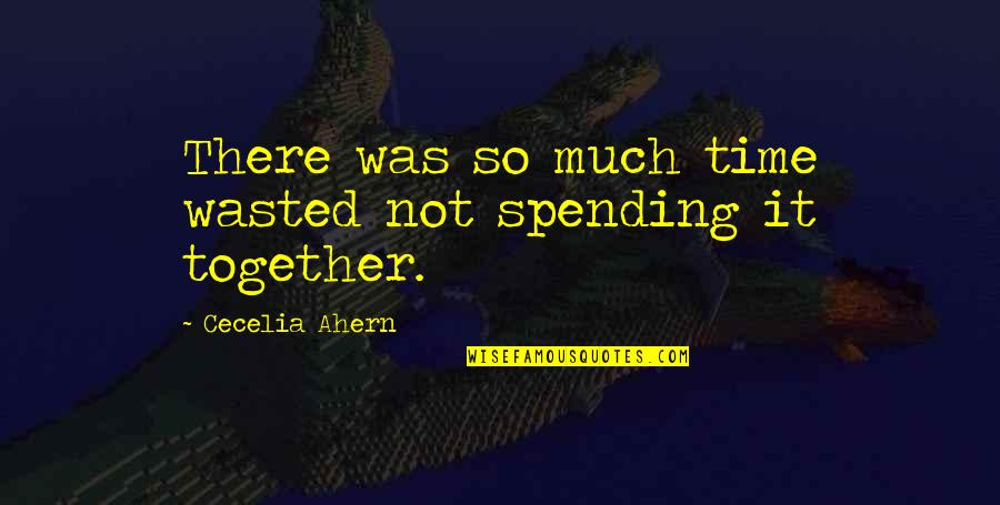 Time Not Wasted Quotes By Cecelia Ahern: There was so much time wasted not spending