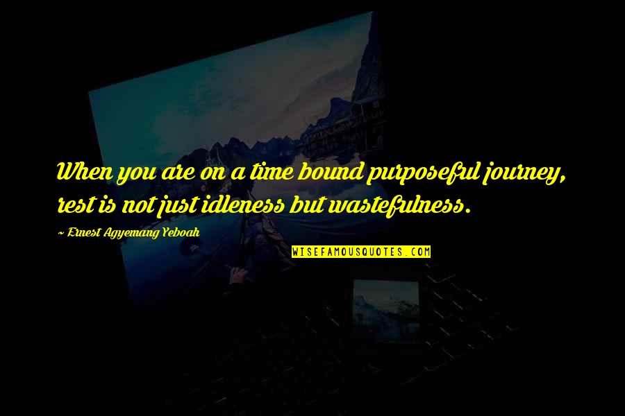 Time Not Wasted Quotes By Ernest Agyemang Yeboah: When you are on a time bound purposeful
