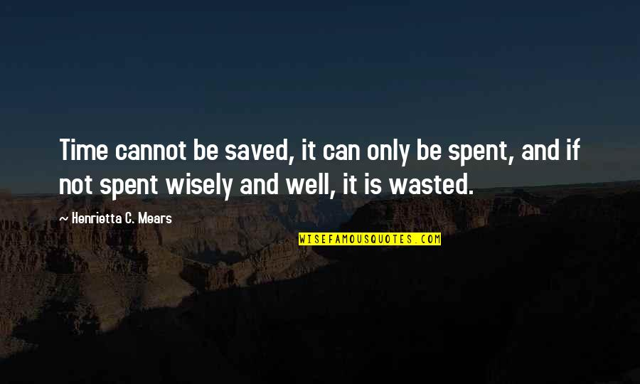 Time Not Wasted Quotes By Henrietta C. Mears: Time cannot be saved, it can only be