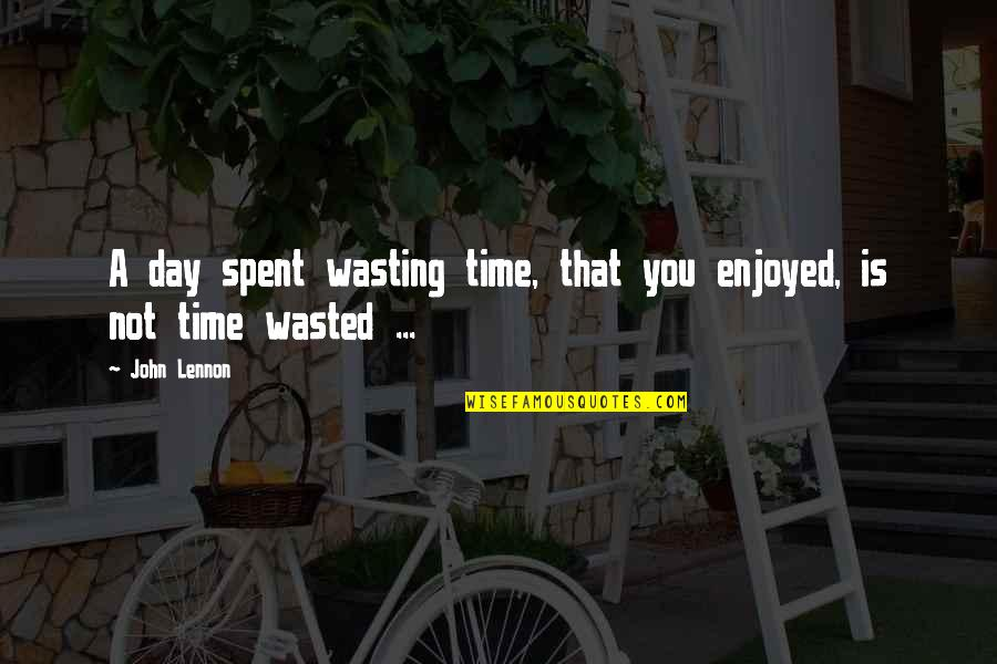 Time Not Wasted Quotes By John Lennon: A day spent wasting time, that you enjoyed,