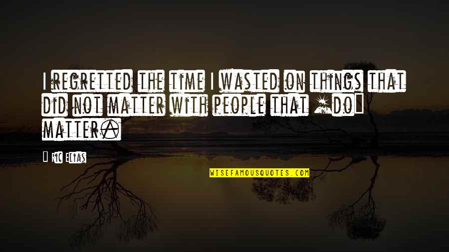 Time Not Wasted Quotes By Ric Elias: I regretted the time I wasted on things