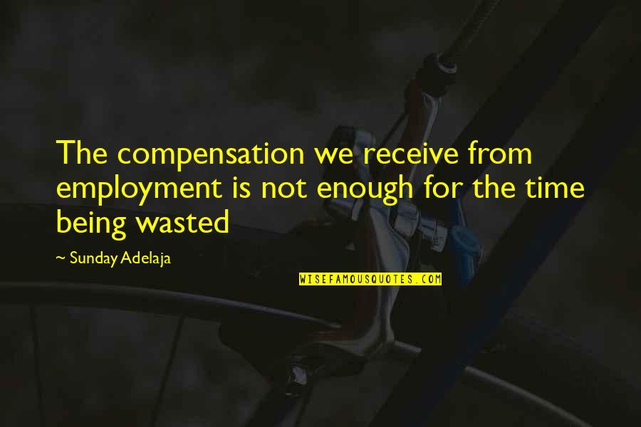 Time Not Wasted Quotes By Sunday Adelaja: The compensation we receive from employment is not