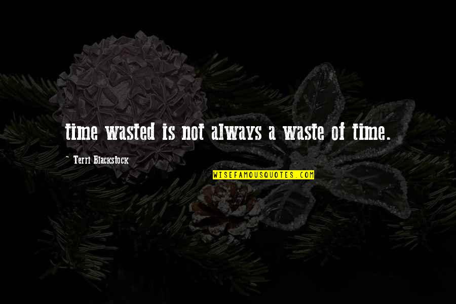 Time Not Wasted Quotes By Terri Blackstock: time wasted is not always a waste of
