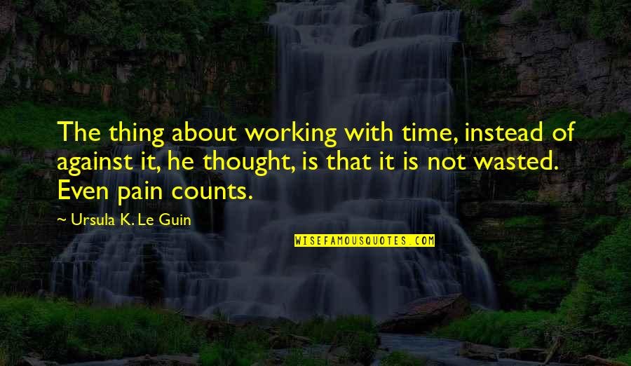 Time Not Wasted Quotes By Ursula K. Le Guin: The thing about working with time, instead of