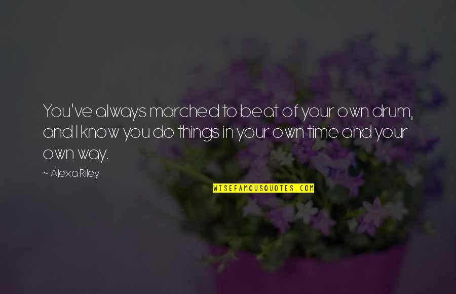Time Of Quotes By Alexa Riley: You've always marched to beat of your own