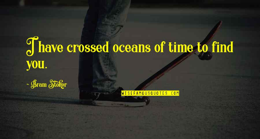 Time Of Quotes By Bram Stoker: I have crossed oceans of time to find