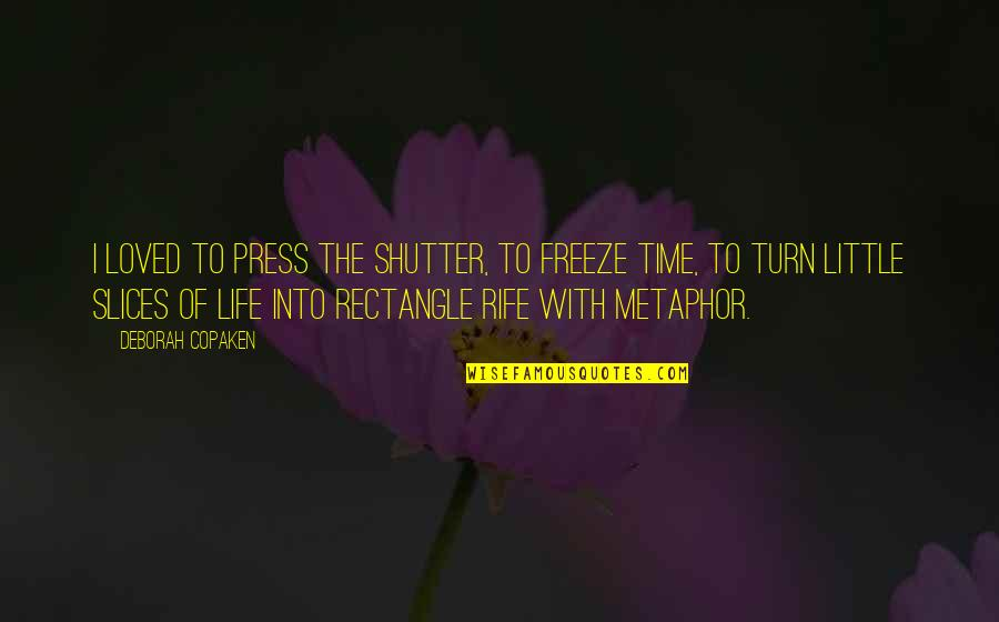 Time Of Quotes By Deborah Copaken: I loved to press the shutter, to freeze