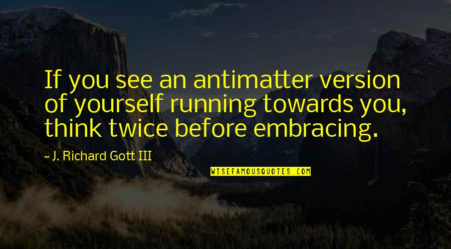Time Of Quotes By J. Richard Gott III: If you see an antimatter version of yourself