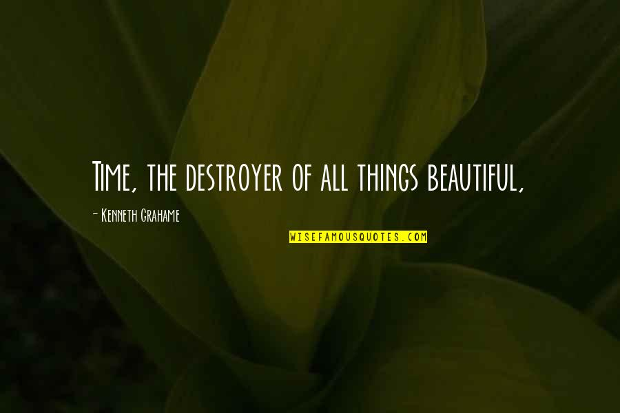 Time Of Quotes By Kenneth Grahame: Time, the destroyer of all things beautiful,