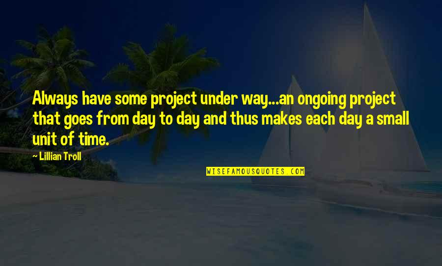 Time Of Quotes By Lillian Troll: Always have some project under way...an ongoing project