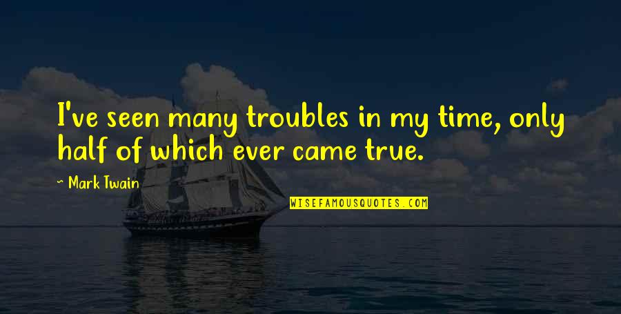 Time Of Quotes By Mark Twain: I've seen many troubles in my time, only