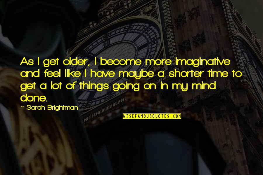Time Of Quotes By Sarah Brightman: As I get older, I become more imaginative