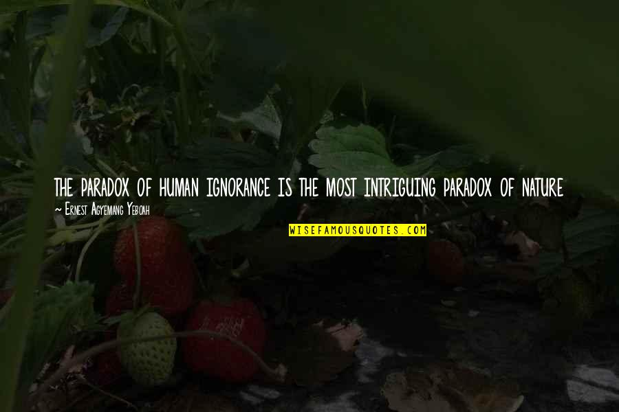 Time Paradox Quotes By Ernest Agyemang Yeboah: the paradox of human ignorance is the most