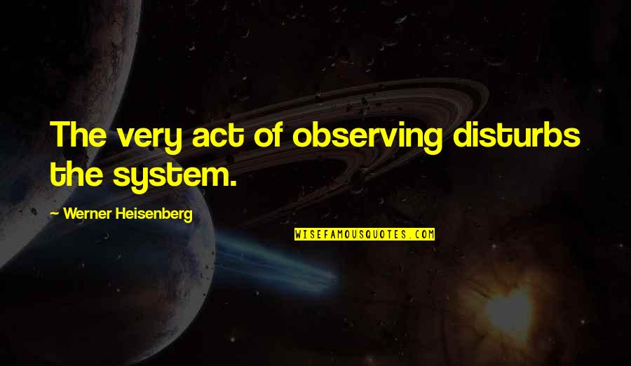 Time Paradox Quotes By Werner Heisenberg: The very act of observing disturbs the system.