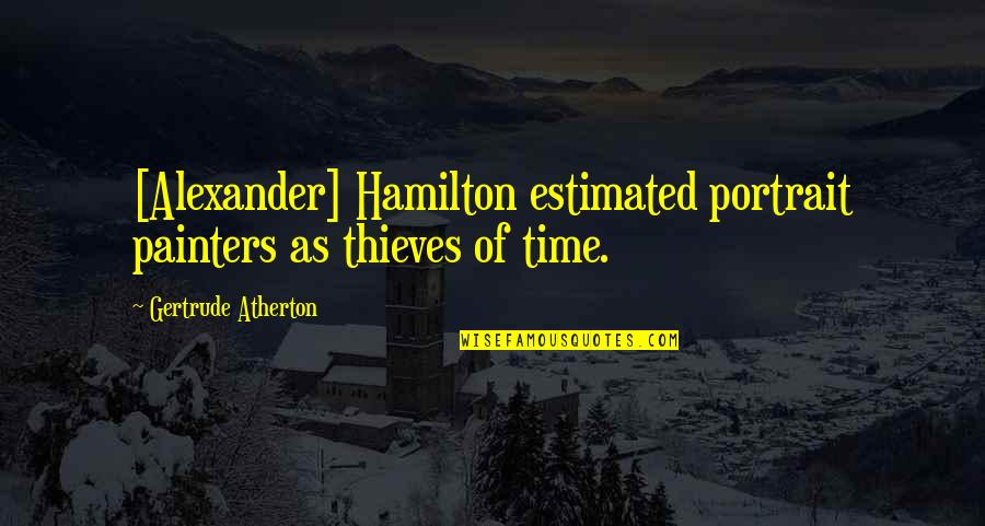 Time Thieves Quotes By Gertrude Atherton: [Alexander] Hamilton estimated portrait painters as thieves of