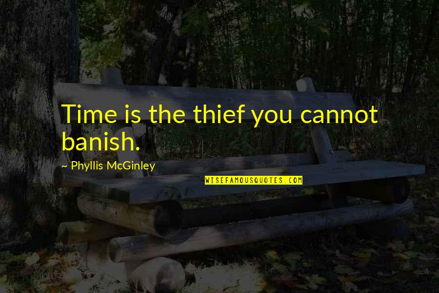 Time Thieves Quotes By Phyllis McGinley: Time is the thief you cannot banish.