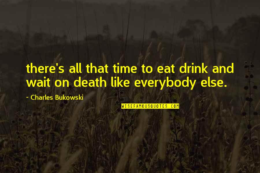 Time To Drink Quotes By Charles Bukowski: there's all that time to eat drink and